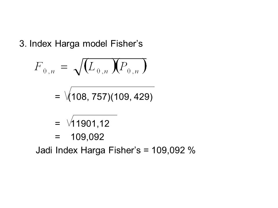 3. Index Harga model Fisher's = (108, 757)(109, 429) = 11901,12 = 109,092 Jadi Index Harga Fisher's = 109,092 %