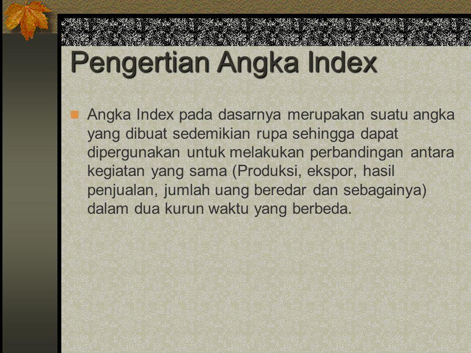 Pengertian Angka Index Angka Index pada dasarnya merupakan suatu angka yang dibuat sedemikian rupa sehingga dapat dipergunakan untuk melakukan perband