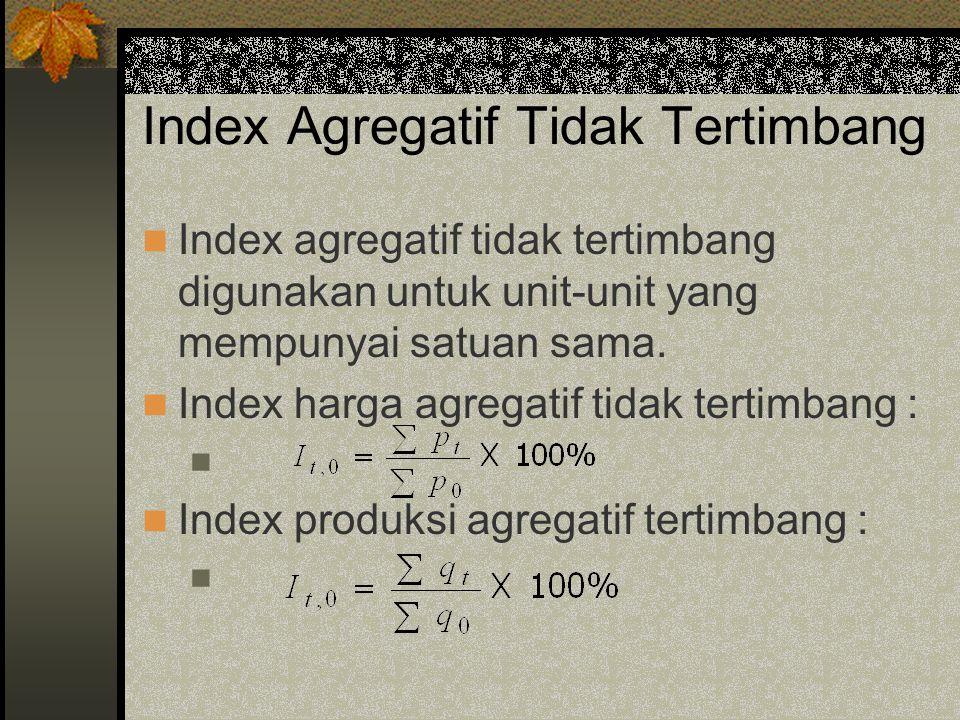 Index Agregatif Tidak Tertimbang Index agregatif tidak tertimbang digunakan untuk unit-unit yang mempunyai satuan sama. Index harga agregatif tidak te