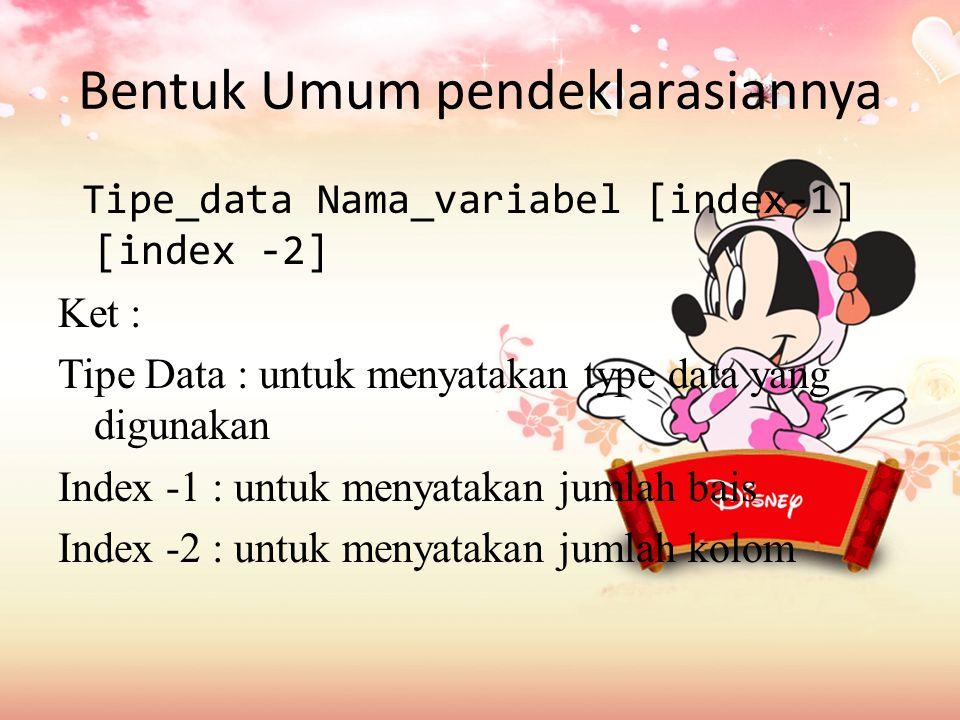 Bentuk Umum pendeklarasiannya Tipe_data Nama_variabel [index-1] [index -2] Ket : Tipe Data : untuk menyatakan type data yang digunakan Index -1 : untuk menyatakan jumlah bais Index -2 : untuk menyatakan jumlah kolom