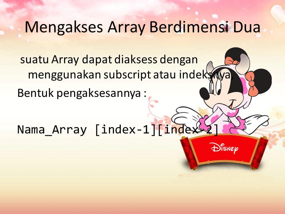 Mengakses Array Berdimensi Dua suatu Array dapat diaksess dengan menggunakan subscript atau indeksnya, Bentuk pengaksesannya : Nama_Array [index-1][index-2]