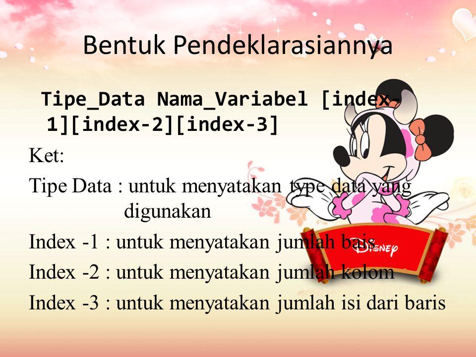 Bentuk Pendeklarasiannya Tipe_Data Nama_Variabel [index- 1][index-2][index-3] Ket: Tipe Data : untuk menyatakan type data yang digunakan Index -1 : untuk menyatakan jumlah bais Index -2 : untuk menyatakan jumlah kolom Index -3 : untuk menyatakan jumlah isi dari baris