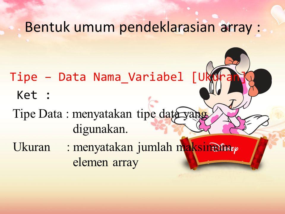 Bentuk umum pendeklarasian array : Tipe – Data Nama_Variabel [Ukuran] Ket : Tipe Data : menyatakan tipe data yang digunakan.