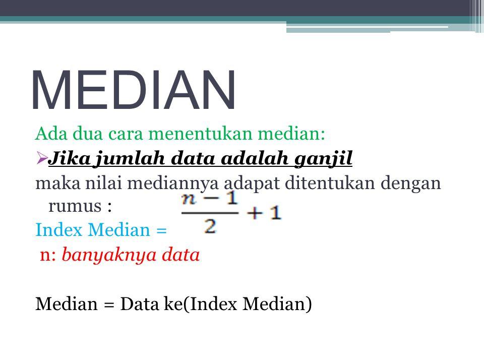 MEDIAN Ada dua cara menentukan median:  Jika jumlah data adalah ganjil maka nilai mediannya adapat ditentukan dengan rumus : Index Median = n: banyaknya data Median = Data ke(Index Median)