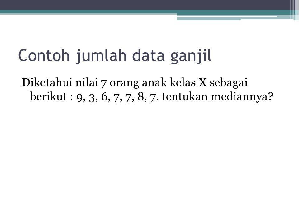 Contoh jumlah data ganjil Diketahui nilai 7 orang anak kelas X sebagai berikut : 9, 3, 6, 7, 7, 8, 7.