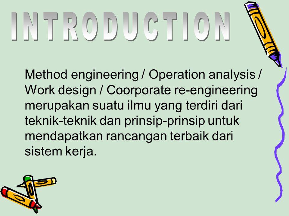 Method engineering / Operation analysis / Work design / Coorporate re-engineering merupakan suatu ilmu yang terdiri dari teknik-teknik dan prinsip-pri