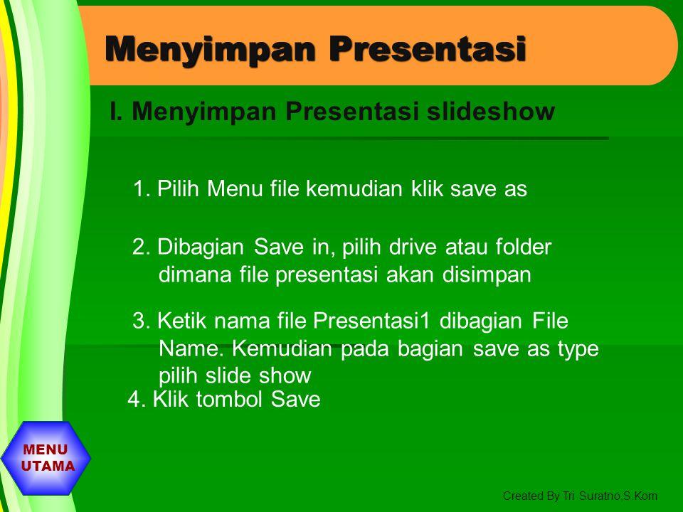 MENU UTAMA Created By Tri Suratno,S.Kom Menyimpan Presentasi 1. Pilih Menu file kemudian klik save as 2. Dibagian Save in, pilih drive atau folder dim