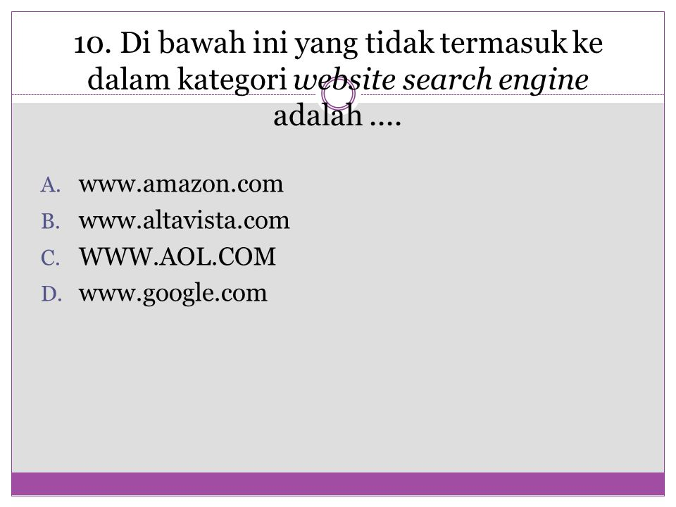 10. Di bawah ini yang tidak termasuk ke dalam kategori website search engine adalah.... A. www.amazon.com B. www.altavista.com C. WWW.AOL.COM D. www.g