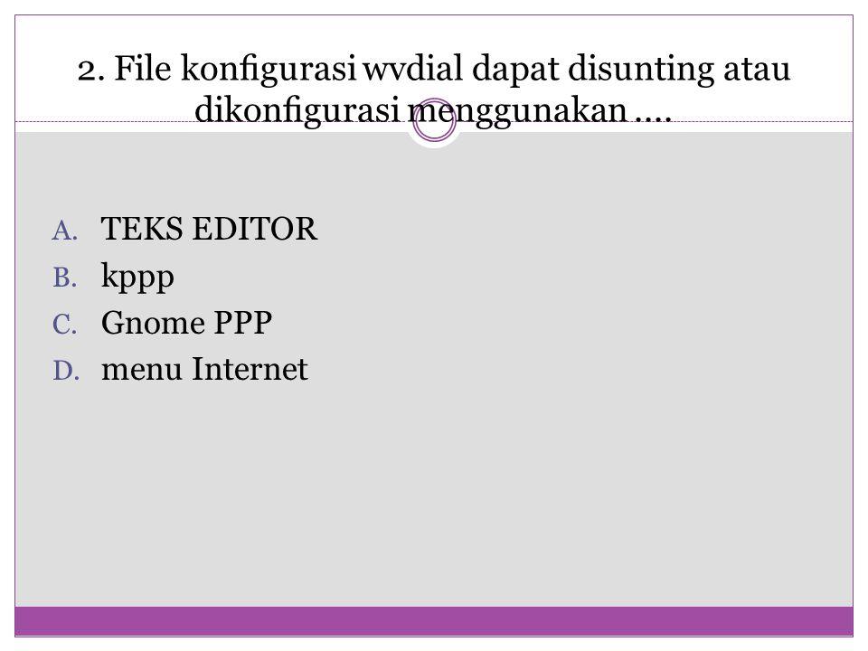 2. File konfigurasi wvdial dapat disunting atau dikonfigurasi menggunakan.... A. TEKS EDITOR B. kppp C. Gnome PPP D. menu Internet