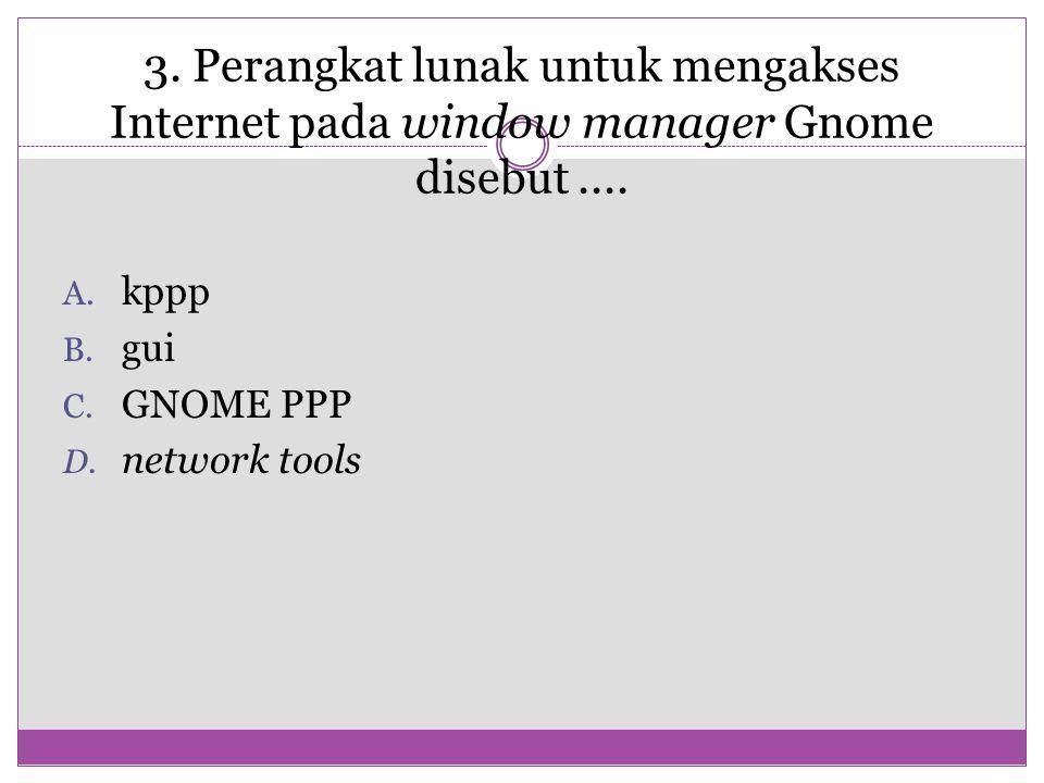 3. Perangkat lunak untuk mengakses Internet pada window manager Gnome disebut.... A. kppp B. gui C. GNOME PPP D. network tools