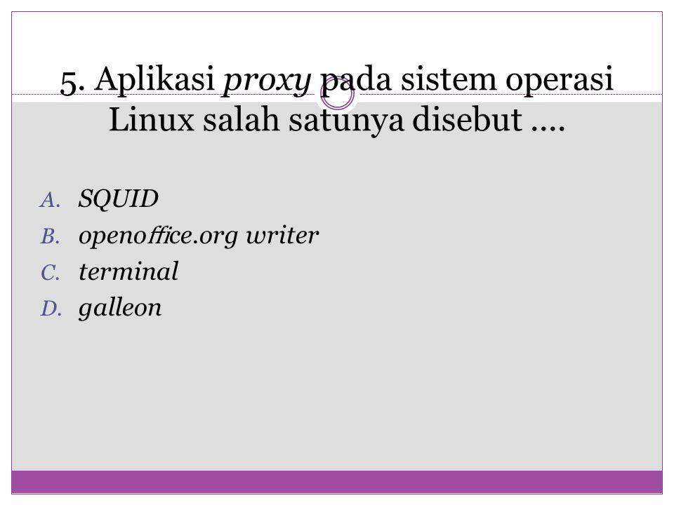 5. Aplikasi proxy pada sistem operasi Linux salah satunya disebut.... A. SQUID B. openo ffi ce.org writer C. terminal D. galleon