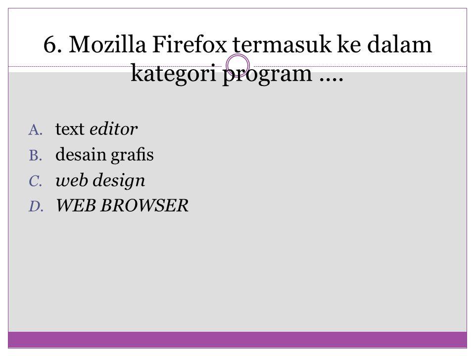 6. Mozilla Firefox termasuk ke dalam kategori program.... A. text editor B. desain grafis C. web design D. WEB BROWSER