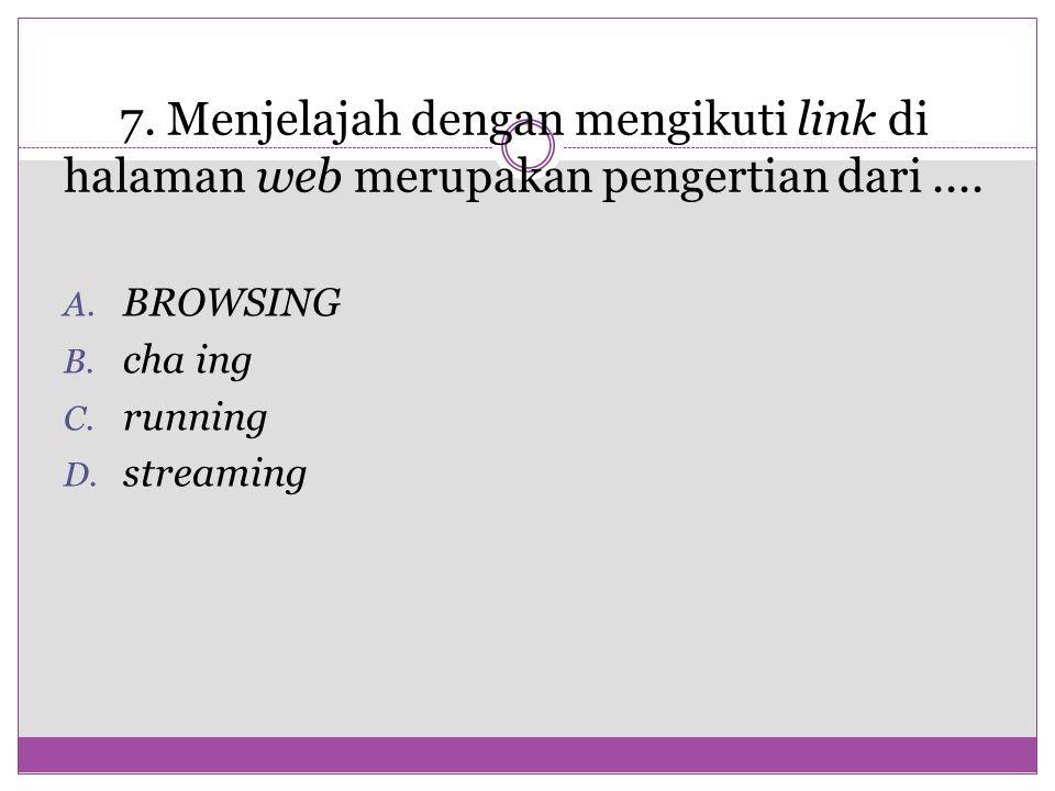 7. 7. Menjelajah dengan mengikuti link di halaman web merupakan pengertian dari.... A. BROWSING B. cha ing C. running D. streaming