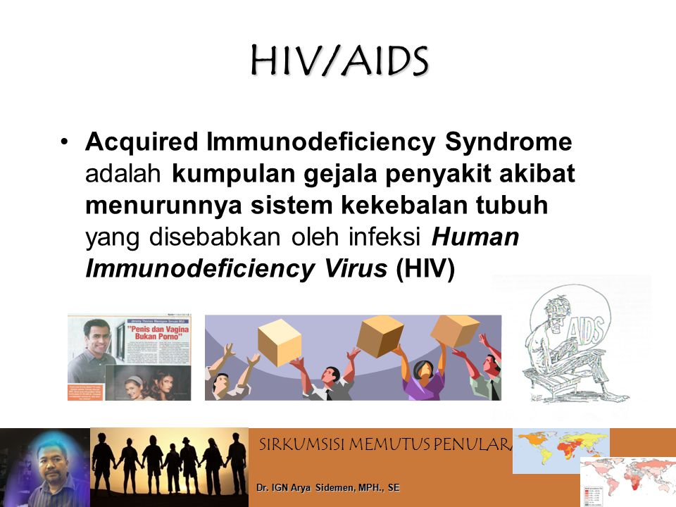 SIRKUMSISI MEMUTUS PENULARAN HIV Dr. IGN Arya Sidemen, MPH., SE HIV/AIDS Acquired Immunodeficiency Syndrome adalah kumpulan gejala penyakit akibat men