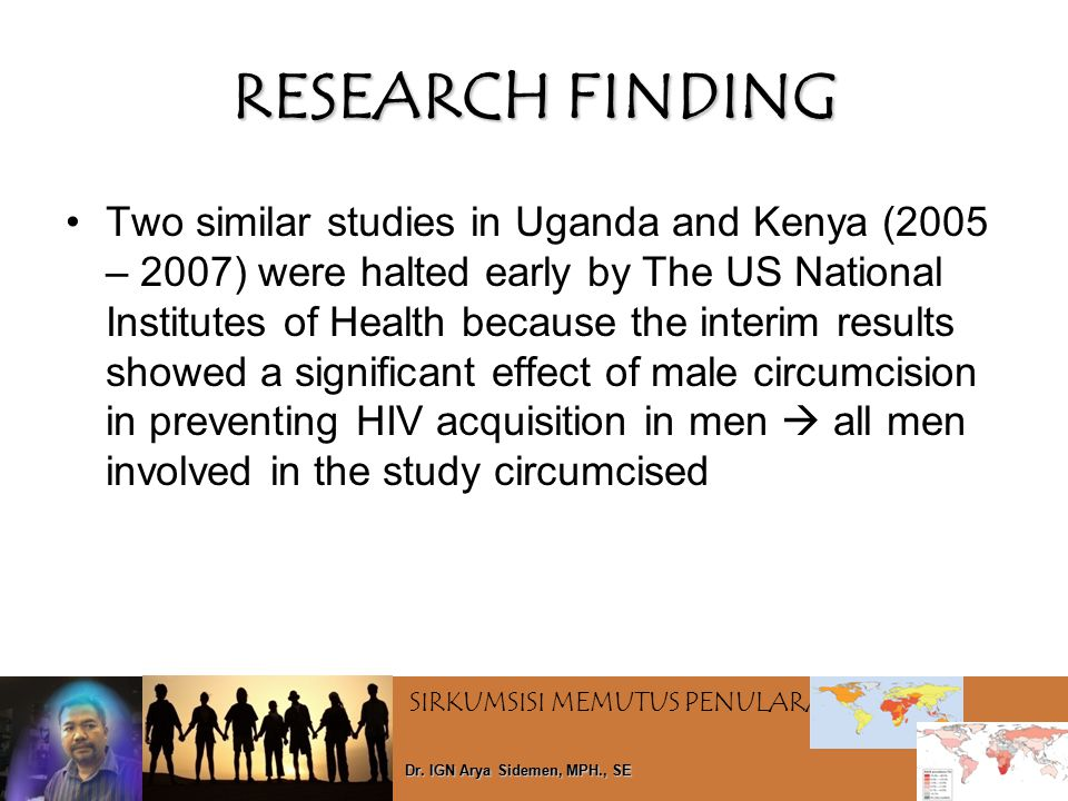 SIRKUMSISI MEMUTUS PENULARAN HIV Dr. IGN Arya Sidemen, MPH., SE RESEARCH FINDING Two similar studies in Uganda and Kenya (2005 – 2007) were halted ear