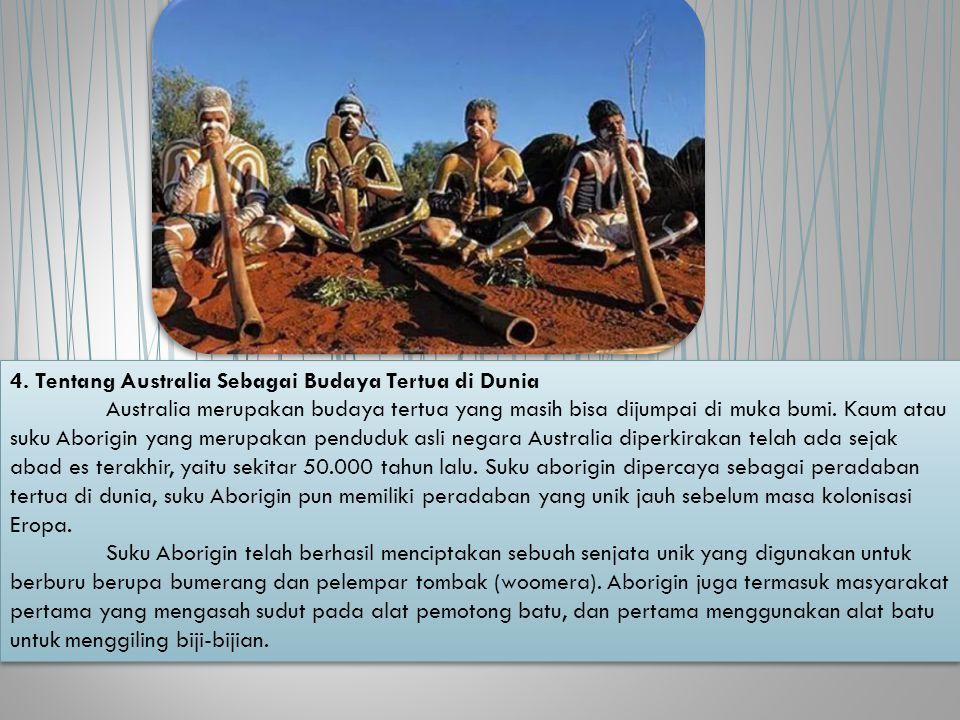 4. Tentang Australia Sebagai Budaya Tertua di Dunia Australia merupakan budaya tertua yang masih bisa dijumpai di muka bumi. Kaum atau suku Aborigin y