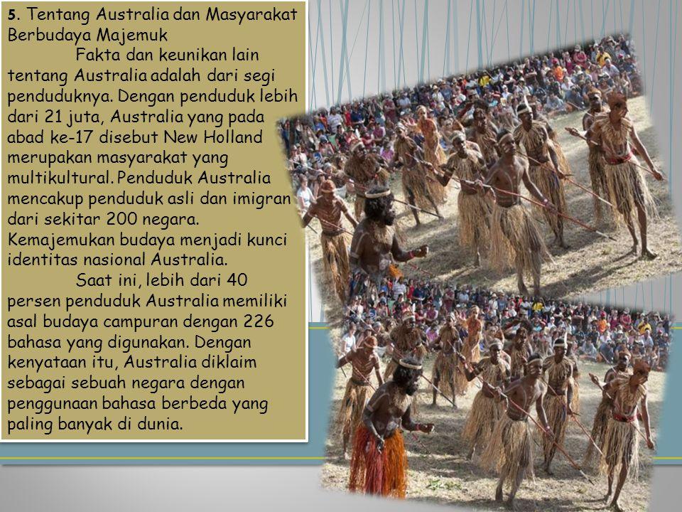 5. Tentang Australia dan Masyarakat Berbudaya Majemuk Fakta dan keunikan lain tentang Australia adalah dari segi penduduknya. Dengan penduduk lebih da