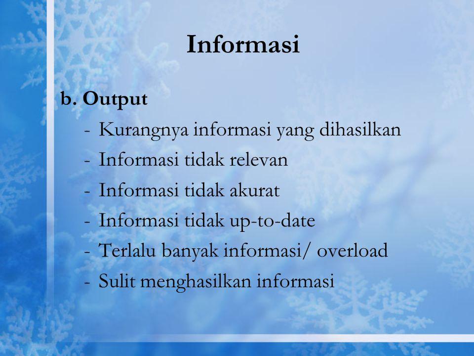 Informasi b. Output -Kurangnya informasi yang dihasilkan -Informasi tidak relevan -Informasi tidak akurat -Informasi tidak up-to-date -Terlalu banyak