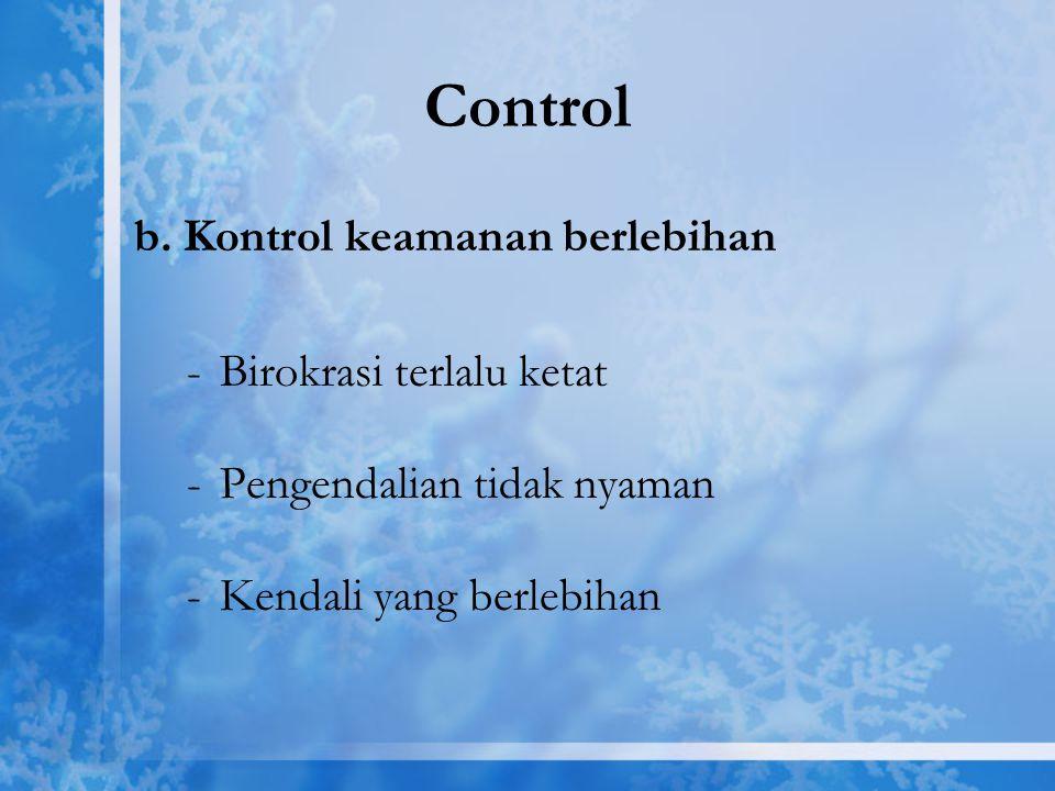 Control b. Kontrol keamanan berlebihan -Birokrasi terlalu ketat -Pengendalian tidak nyaman -Kendali yang berlebihan