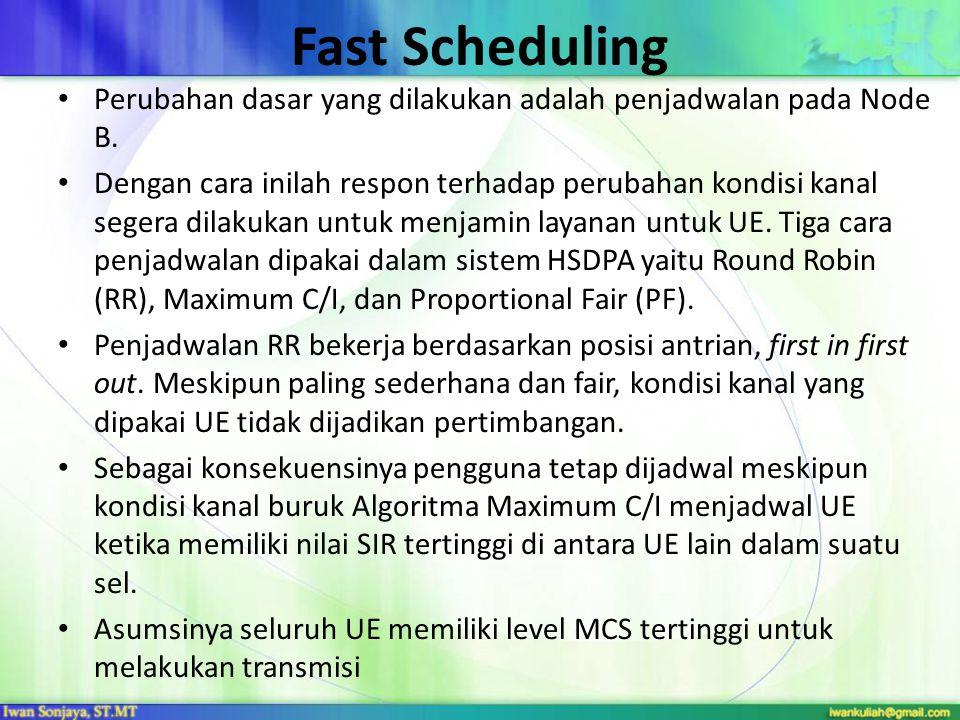 Fast Scheduling Perubahan dasar yang dilakukan adalah penjadwalan pada Node B. Dengan cara inilah respon terhadap perubahan kondisi kanal segera dilak