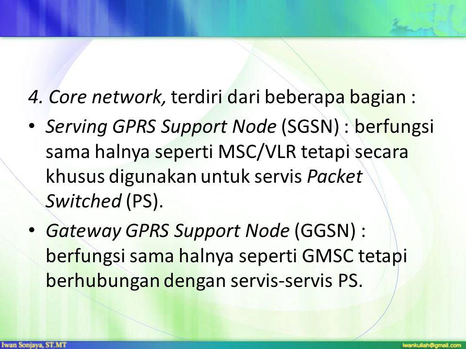 4. Core network, terdiri dari beberapa bagian : Serving GPRS Support Node (SGSN) : berfungsi sama halnya seperti MSC/VLR tetapi secara khusus digunaka