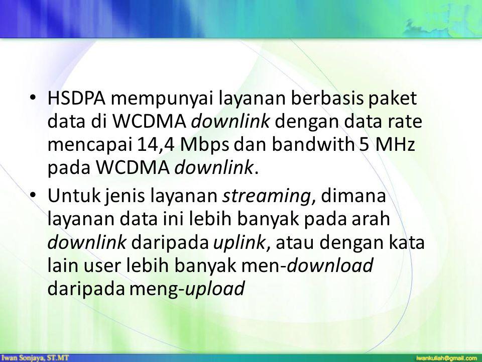 HSDPA mempunyai layanan berbasis paket data di WCDMA downlink dengan data rate mencapai 14,4 Mbps dan bandwith 5 MHz pada WCDMA downlink. Untuk jenis