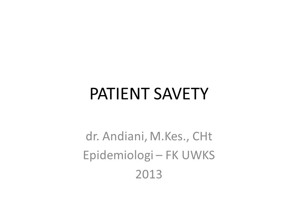 PATIENT SAVETY dr. Andiani, M.Kes., CHt Epidemiologi – FK UWKS 2013
