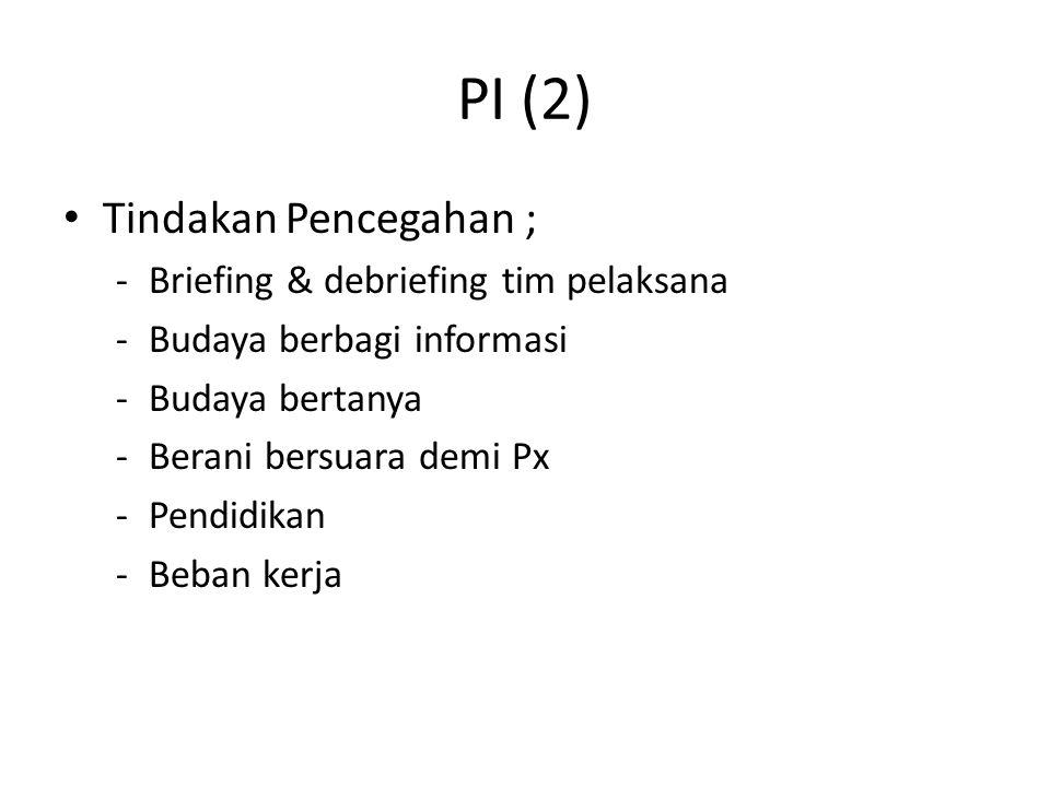 PI (2) Tindakan Pencegahan ; -Briefing & debriefing tim pelaksana -Budaya berbagi informasi -Budaya bertanya -Berani bersuara demi Px -Pendidikan -Beban kerja
