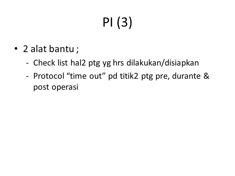 "PI (3) 2 alat bantu ; -Check list hal2 ptg yg hrs dilakukan/disiapkan -Protocol ""time out"" pd titik2 ptg pre, durante & post operasi"