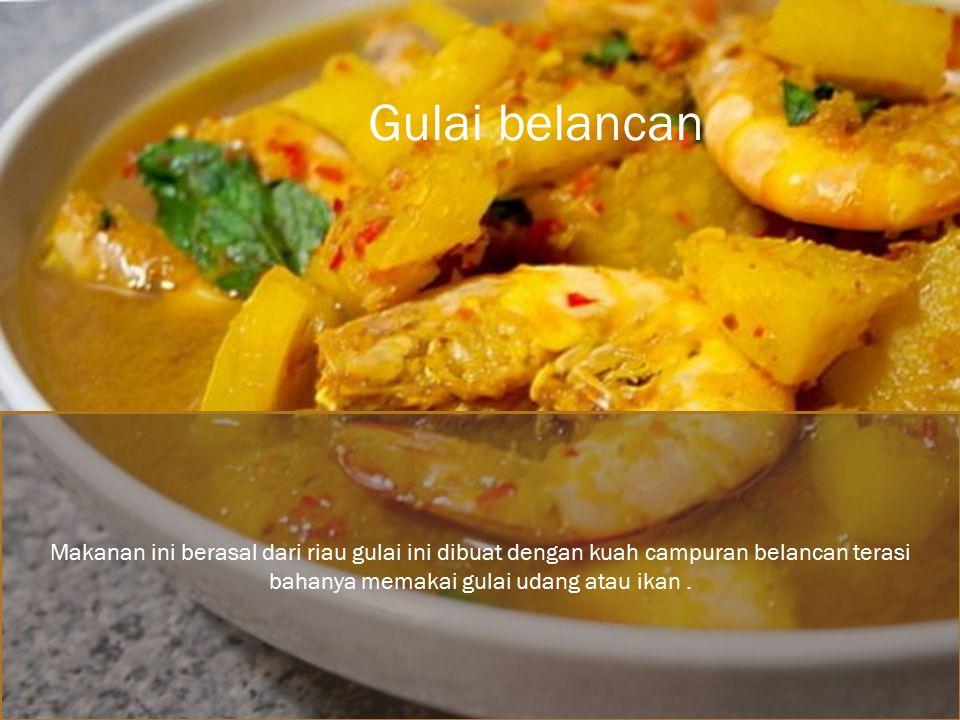 Makanan ini berasal dari riau gulai ini dibuat dengan kuah campuran belancan terasi bahanya memakai gulai udang atau ikan.