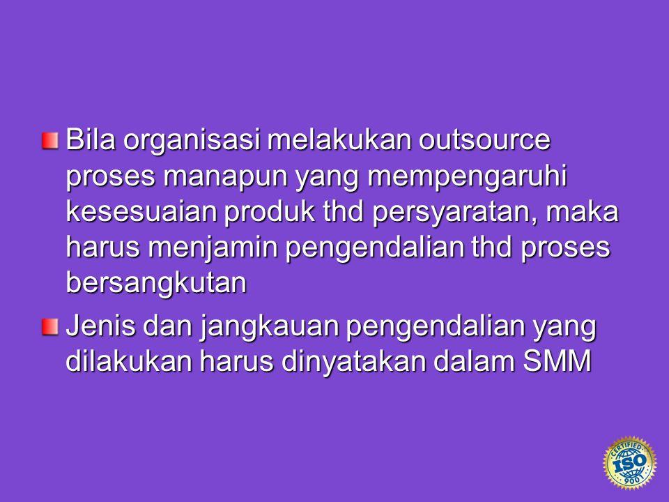 Bila organisasi melakukan outsource proses manapun yang mempengaruhi kesesuaian produk thd persyaratan, maka harus menjamin pengendalian thd proses be