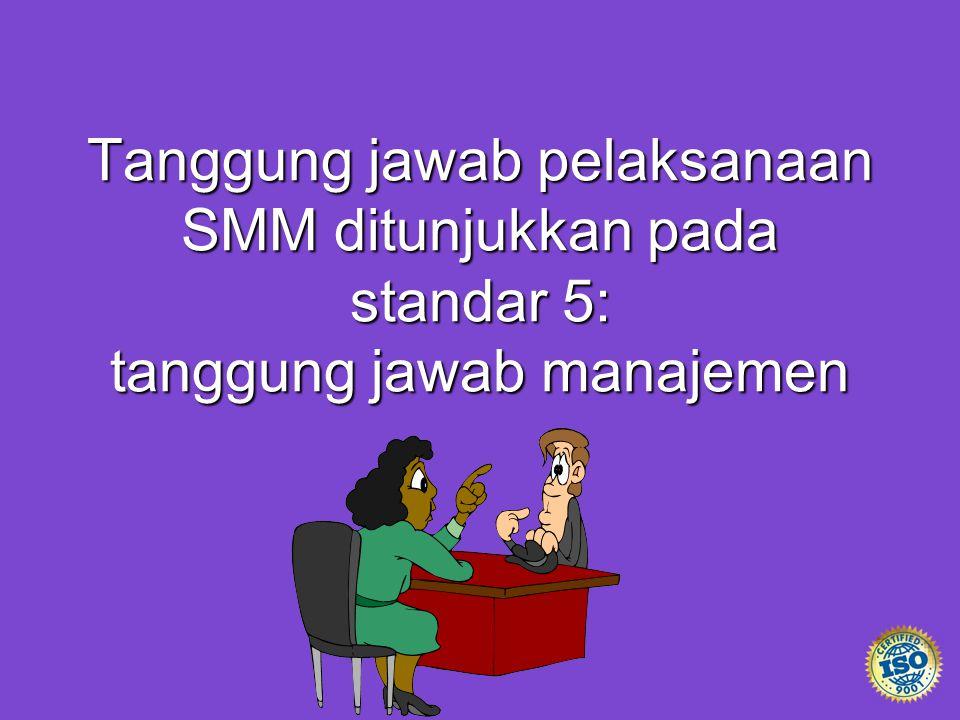 Tanggung jawab pelaksanaan SMM ditunjukkan pada standar 5: tanggung jawab manajemen