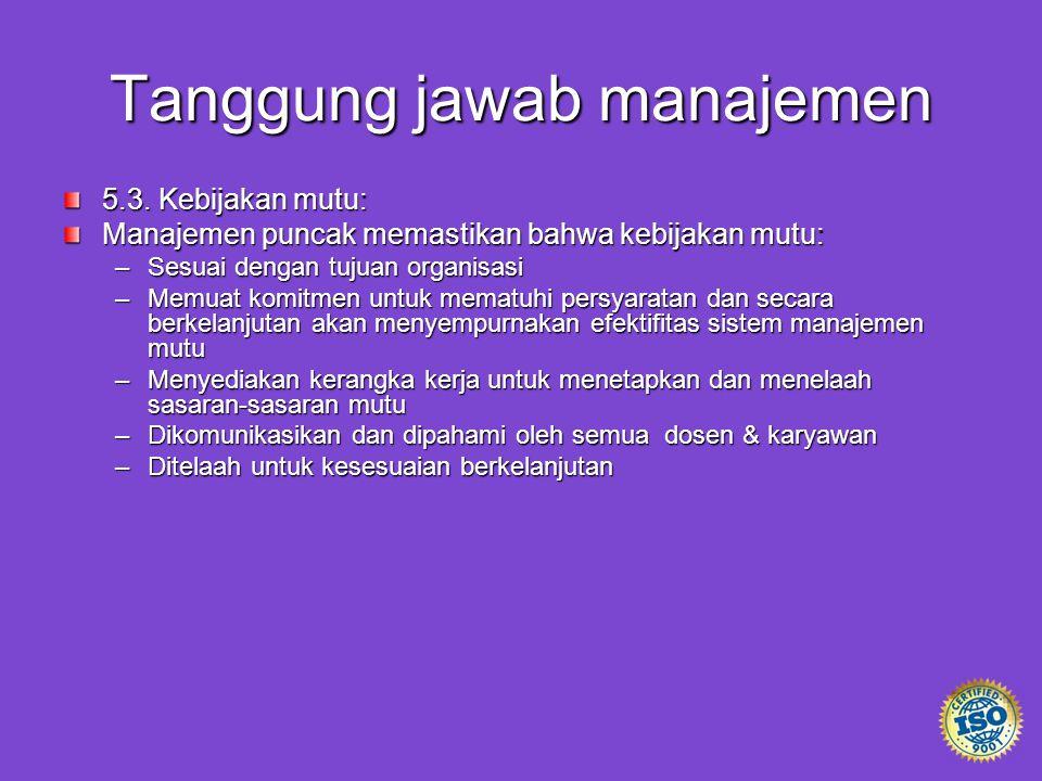 Tanggung jawab manajemen 5.3. Kebijakan mutu: Manajemen puncak memastikan bahwa kebijakan mutu: –Sesuai dengan tujuan organisasi –Memuat komitmen untu