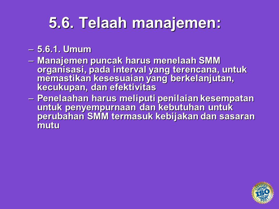 5.6. Telaah manajemen: –5.6.1. Umum –Manajemen puncak harus menelaah SMM organisasi, pada interval yang terencana, untuk memastikan kesesuaian yang be