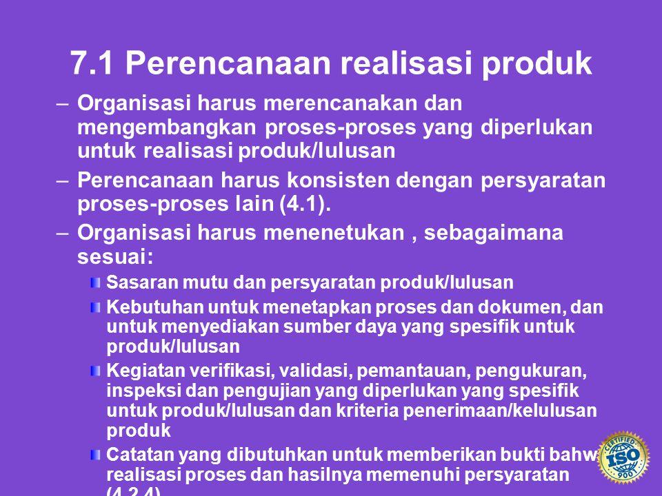 7.1 Perencanaan realisasi produk – –Organisasi harus merencanakan dan mengembangkan proses-proses yang diperlukan untuk realisasi produk/lulusan – –Pe