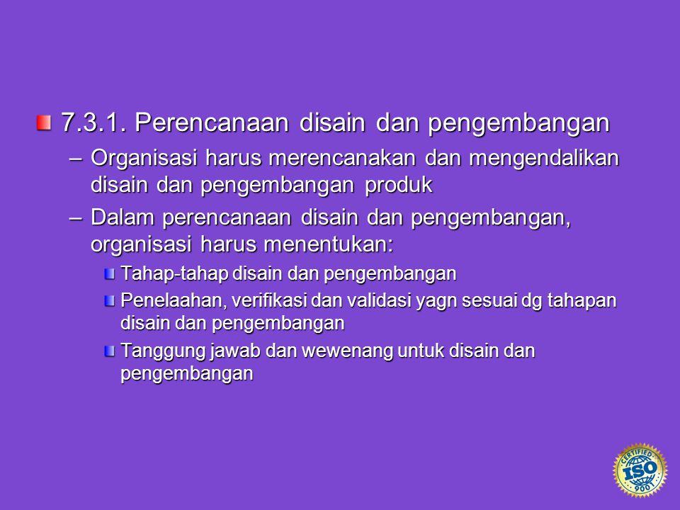 7.3.1. Perencanaan disain dan pengembangan –Organisasi harus merencanakan dan mengendalikan disain dan pengembangan produk –Dalam perencanaan disain d