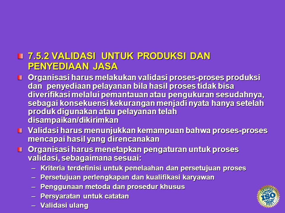 7.5.2 VALIDASI UNTUK PRODUKSI DAN PENYEDIAAN JASA Organisasi harus melakukan validasi proses-proses produksi dan penyediaan pelayanan bila hasil prose
