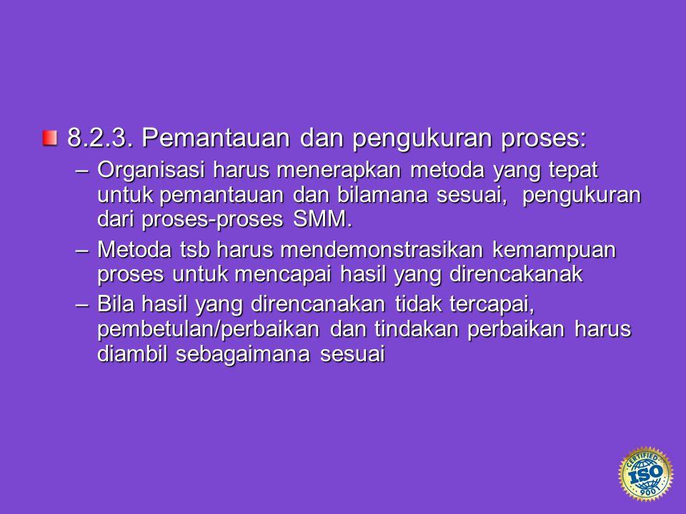 8.2.3. Pemantauan dan pengukuran proses: –Organisasi harus menerapkan metoda yang tepat untuk pemantauan dan bilamana sesuai, pengukuran dari proses-p