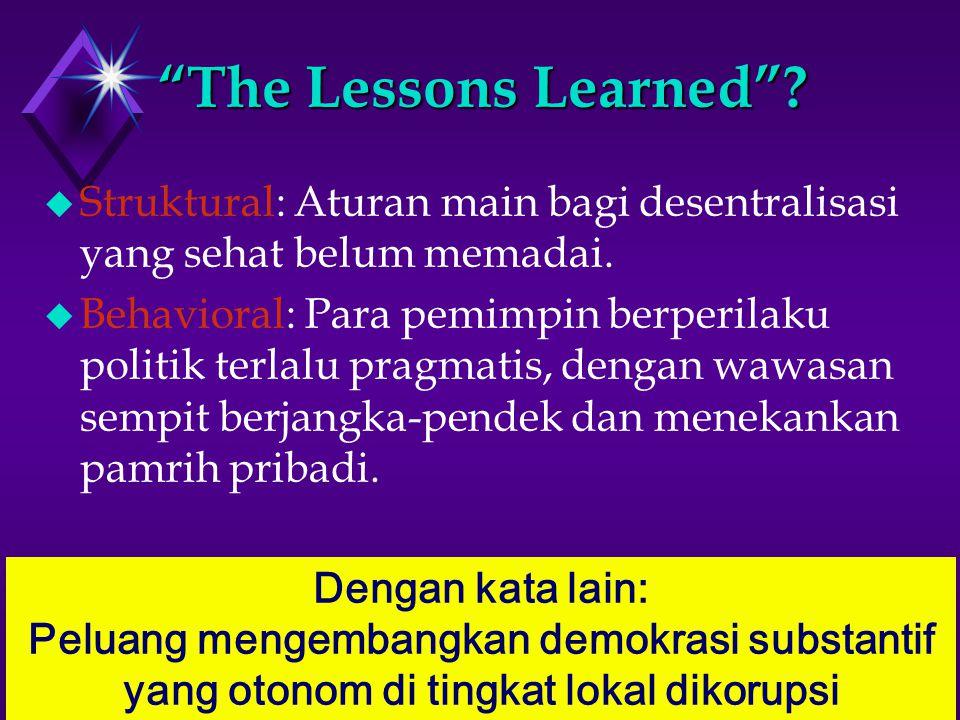 The Lessons Learned . u Struktural: Aturan main bagi desentralisasi yang sehat belum memadai.
