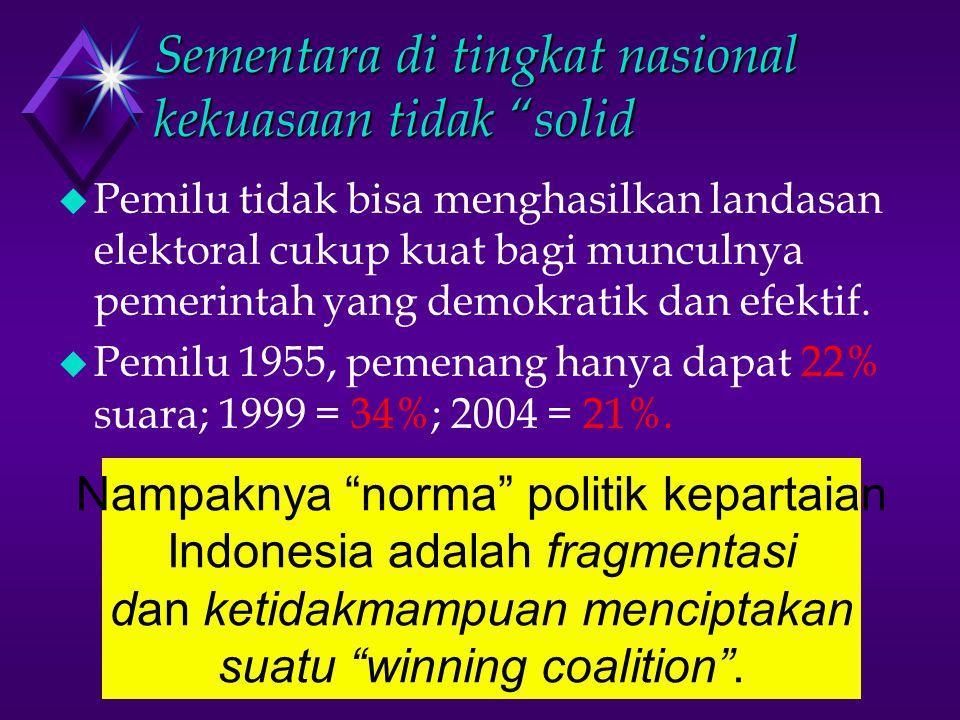 Sementara di tingkat nasional kekuasaan tidak solid u Pemilu tidak bisa menghasilkan landasan elektoral cukup kuat bagi munculnya pemerintah yang demokratik dan efektif.
