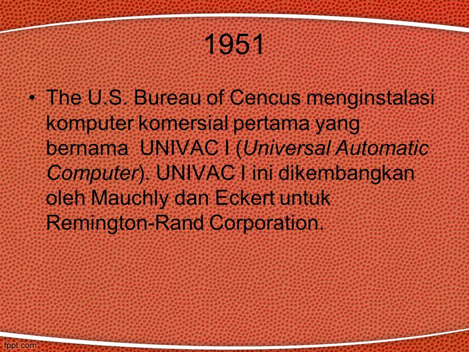 1951 The U.S. Bureau of Cencus menginstalasi komputer komersial pertama yang bernama UNIVAC I (Universal Automatic Computer). UNIVAC I ini dikembangka