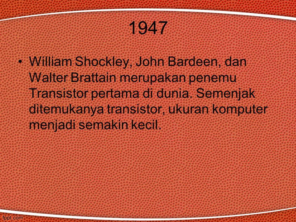 1947 William Shockley, John Bardeen, dan Walter Brattain merupakan penemu Transistor pertama di dunia. Semenjak ditemukanya transistor, ukuran kompute
