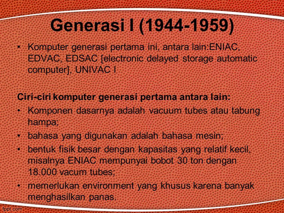 Komputer generasi pertama ini, antara lain:ENIAC, EDVAC, EDSAC [electronic delayed storage automatic computer], UNIVAC I Ciri-ciri komputer generasi pertama antara lain: Komponen dasarnya adalah vacuum tubes atau tabung hampa; bahasa yang digunakan adalah bahasa mesin; bentuk fisik besar dengan kapasitas yang relatif kecil, misalnya ENIAC mempunyai bobot 30 ton dengan 18.000 vacum tubes; memerlukan environment yang khusus karena banyak menghasilkan panas.