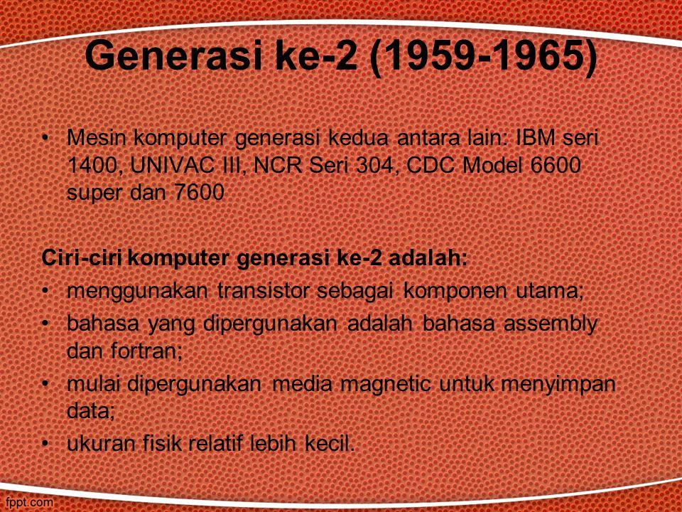 Mesin komputer generasi kedua antara lain: IBM seri 1400, UNIVAC III, NCR Seri 304, CDC Model 6600 super dan 7600 Ciri-ciri komputer generasi ke-2 adalah: menggunakan transistor sebagai komponen utama; bahasa yang dipergunakan adalah bahasa assembly dan fortran; mulai dipergunakan media magnetic untuk menyimpan data; ukuran fisik relatif lebih kecil.