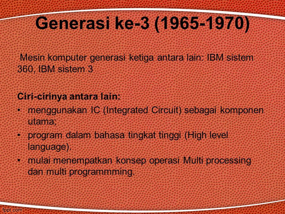 Mesin komputer generasi ketiga antara lain: IBM sistem 360, IBM sistem 3 Ciri-cirinya antara lain: menggunakan IC (Integrated Circuit) sebagai kompone