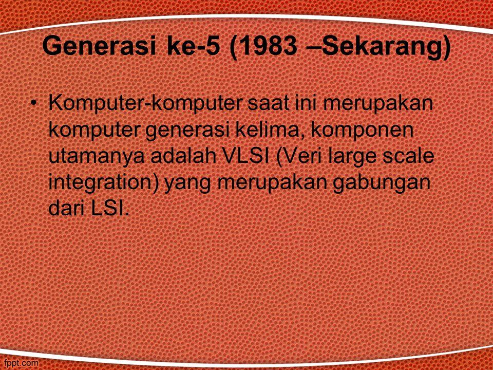Komputer-komputer saat ini merupakan komputer generasi kelima, komponen utamanya adalah VLSI (Veri large scale integration) yang merupakan gabungan dari LSI.