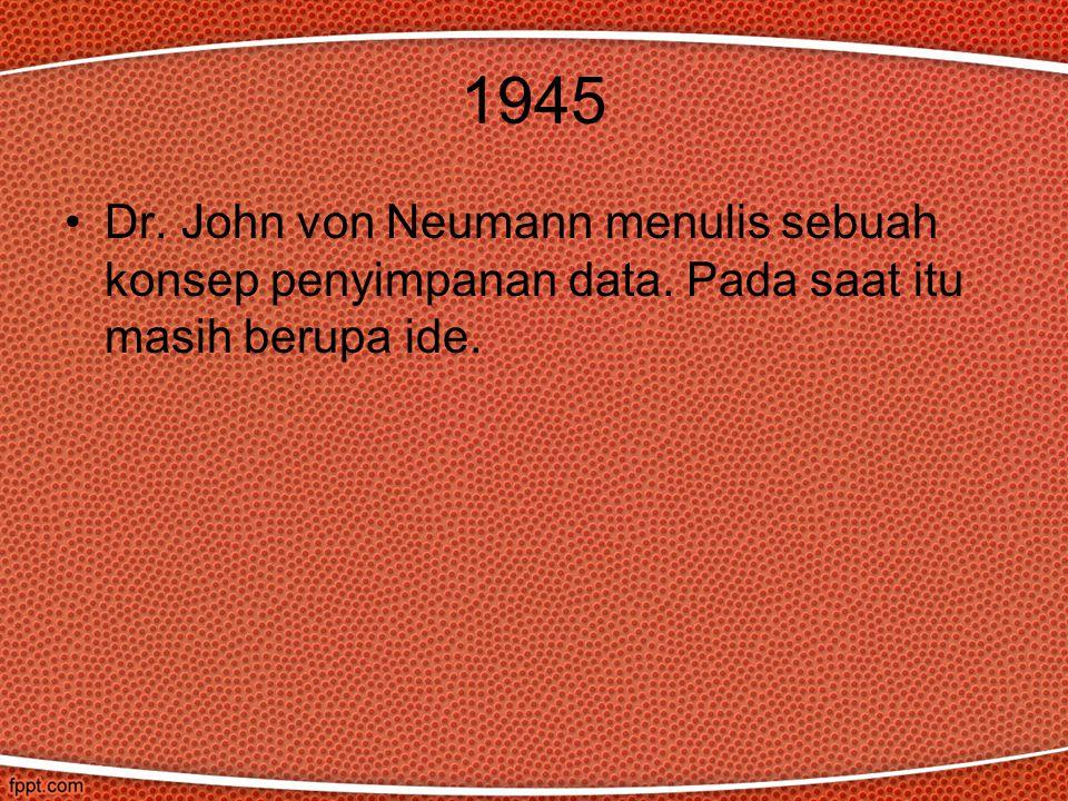 1945 Dr. John von Neumann menulis sebuah konsep penyimpanan data. Pada saat itu masih berupa ide.
