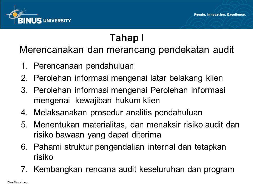 Bina Nusantara Tahap I Merencanakan dan merancang pendekatan audit 1.Perencanaan pendahuluan 2.Perolehan informasi mengenai latar belakang klien 3.Per