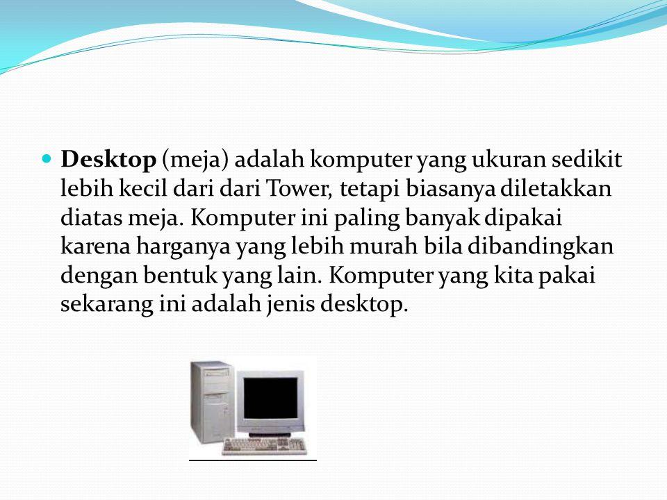 Desktop (meja) adalah komputer yang ukuran sedikit lebih kecil dari dari Tower, tetapi biasanya diletakkan diatas meja. Komputer ini paling banyak dip