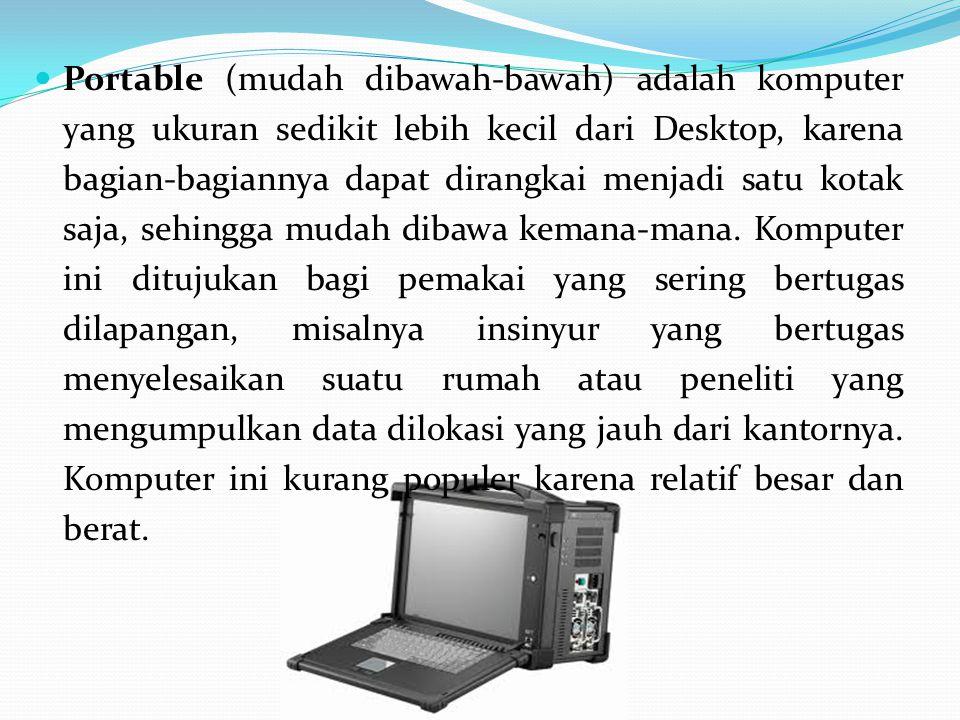Portable (mudah dibawah-bawah) adalah komputer yang ukuran sedikit lebih kecil dari Desktop, karena bagian-bagiannya dapat dirangkai menjadi satu kota